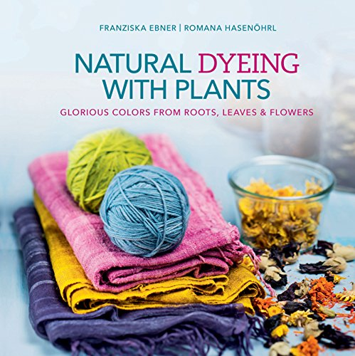 Glorious Natural - Natural Dyeing with Plants: Glorious Colors From Roots, Leaves & Flowers