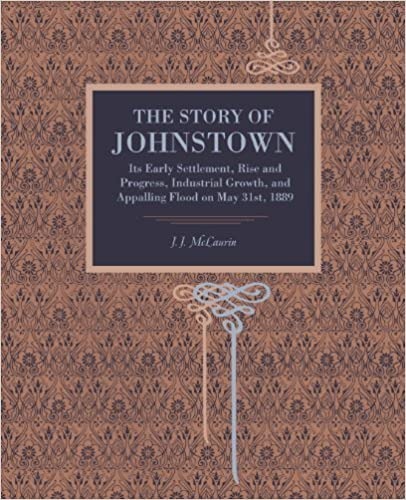 The Story of Johnstown: Its Early Settlement, Rise and Progress, Industrial Growth, and Appalling Flood on May 31st, 1889 (Metalmark) by J. J. McLaurin (2014-04-25)