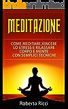 Meditazione: Come Meditare, Vincere Lo Stress E Rilassare Corpo e Mente Con Semplici Tecniche (Imparare a meditare, Vincere il panico, Ansia, Depressione, Meditazione guidata, Meditazione, Stress)