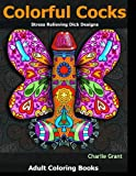 Adult Coloring Book: Colorful Cocks: 40 Stress Relieving Dick Designs: Witty and Naughty Cock Coloring Book Filled with Floral, Mandalas and Paisley Patterns
