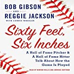 Sixty Feet, Six Inches: A Hall of Fame Pitcher and a Hall of Fame Hitter Talk about How the Game Is Played | Reggie Jackson,Lonnie Wheeler,Bob Gibson