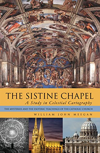 The Sistine Chapel: a Study in Celestial Cartography: The Mysteries and the Esoteric Teachings of the Catholic Church por William John Meegan