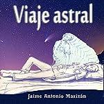 Viaje Astral [Astral Journey]: Experiencias y Enseñanzas Sobre el Desdoblamiento Astral [Experiences and Lessons About Astral Projection] | Jaime Antonio Marizán