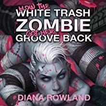 How the White Trash Zombie Got Her Groove Back Audiobook by Diana Rowland Narrated by Allison McLemore