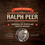 Ralph Peer and the Making of Popular Roots Music | Barry Mazor