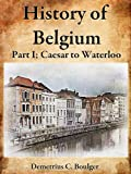 The History of Belgium, Part I Caesar to Waterloo; A Great History of Western European Country