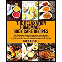 The Relaxation Homemade Body Care Recipes: The Super Easy Guide to Make Your Own Natural, Organic Body care & Whole Bathtub Treat Recipes Or nourish your skin with top class Homemade lotion Recipes