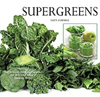 Super Greens: Revitalize and Improve Your Well Being with 58 Super Greens and Over 70 Recipes to Choose From