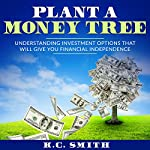 Plant a Money Tree: Understanding Investment Options That Will Give You Financial Independence | K.C. Smith