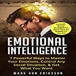 Emotional Intelligence: 7 Powerful Ways to Master Your Emotions, Control Any Social Situation, & Get What You Want | Mark Von Eriksson