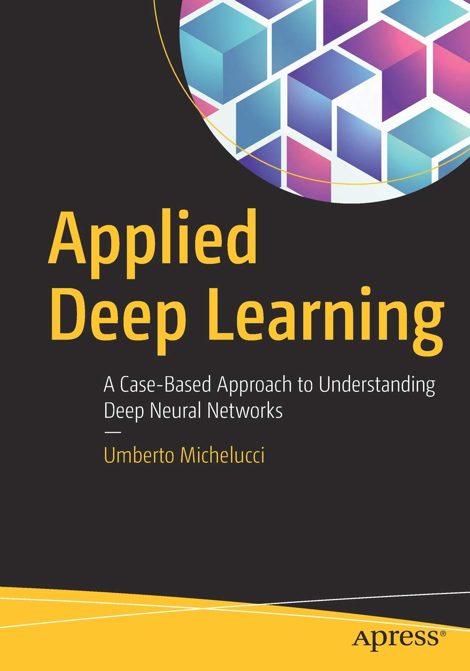 Applied Deep Learning: A Case-Based Approach to