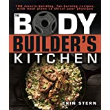 Die Bodybuilder's Kitchen: 100 Muscle-Building, Fat Burning Recipes, with Meal Plans to Chisel Your Physique