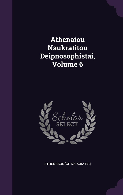 Read Online Athenaiou Naukratitou Deipnosophistai, Volume 6 PDF