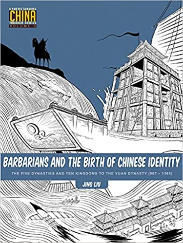 Barbarians and the Birth of Chinese Identity: The Five Dynasties and Ten Kingdoms to the Yuan Dynasty (907–1368) (Understanding China Through Comics)