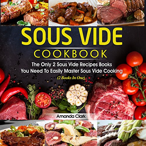 Sous Vide Cookbook : Two Book Bundle. The Only Sous Two Vide Recipes Books You Need To Easily Master Sous Vide Cooking by Amanda Clark
