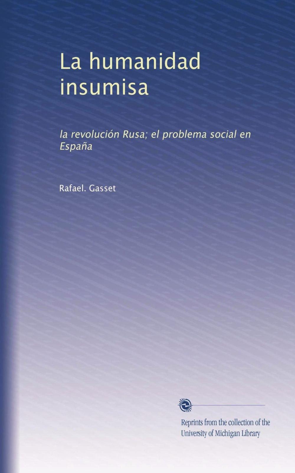 HUMANIDAD INSUMISA - LA. LA REVOLUCION RUSA. EL PROBLEMA SOCIAL EN ESPAÑA: Amazon.es: GASSET, RAFAEL, GASSET, RAFAEL, GASSET, RAFAEL: Libros