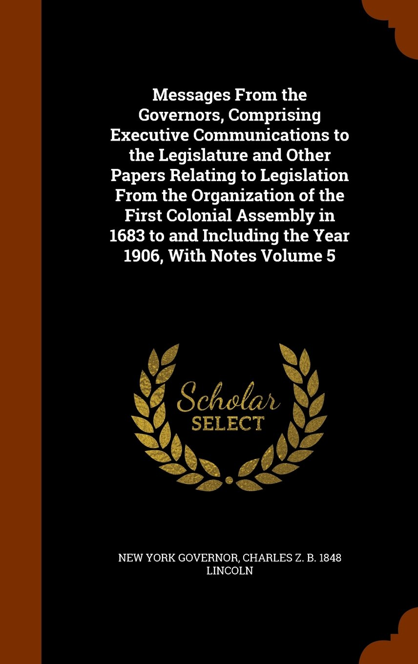 Read Online Messages From the Governors, Comprising Executive Communications to the Legislature and Other Papers Relating to Legislation From the Organization of ... Including the Year 1906, With Notes Volume 5 pdf