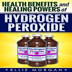 Health Benefits and Healing Powers of Hydrogen Peroxide (Natures Natural Miracle Healers) (Volume 7)