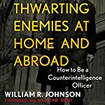 Thwarting Enemies at Home and Abroad: How to Be a Counterintelligence Officer | William R. Johnson
