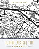 Tijuana (Mexico) Trip Journal: Lined Tijuana (Mexico) Vacation/Travel Guide Accessory Journal/Diary/Notebook With Tijuana (Mexico) Map Cover Art