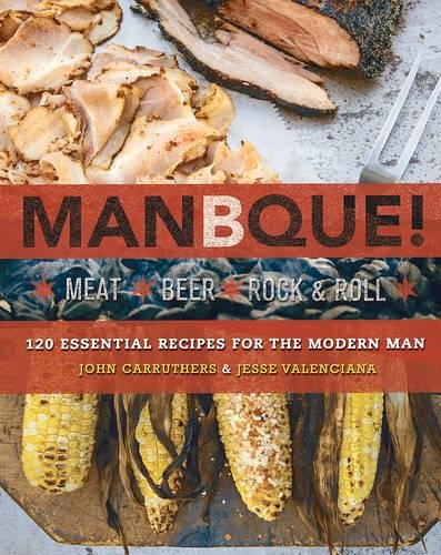 ManBQue: Meat. Beer. Rock and Roll. by John Carruthers, Jesse Valenciana