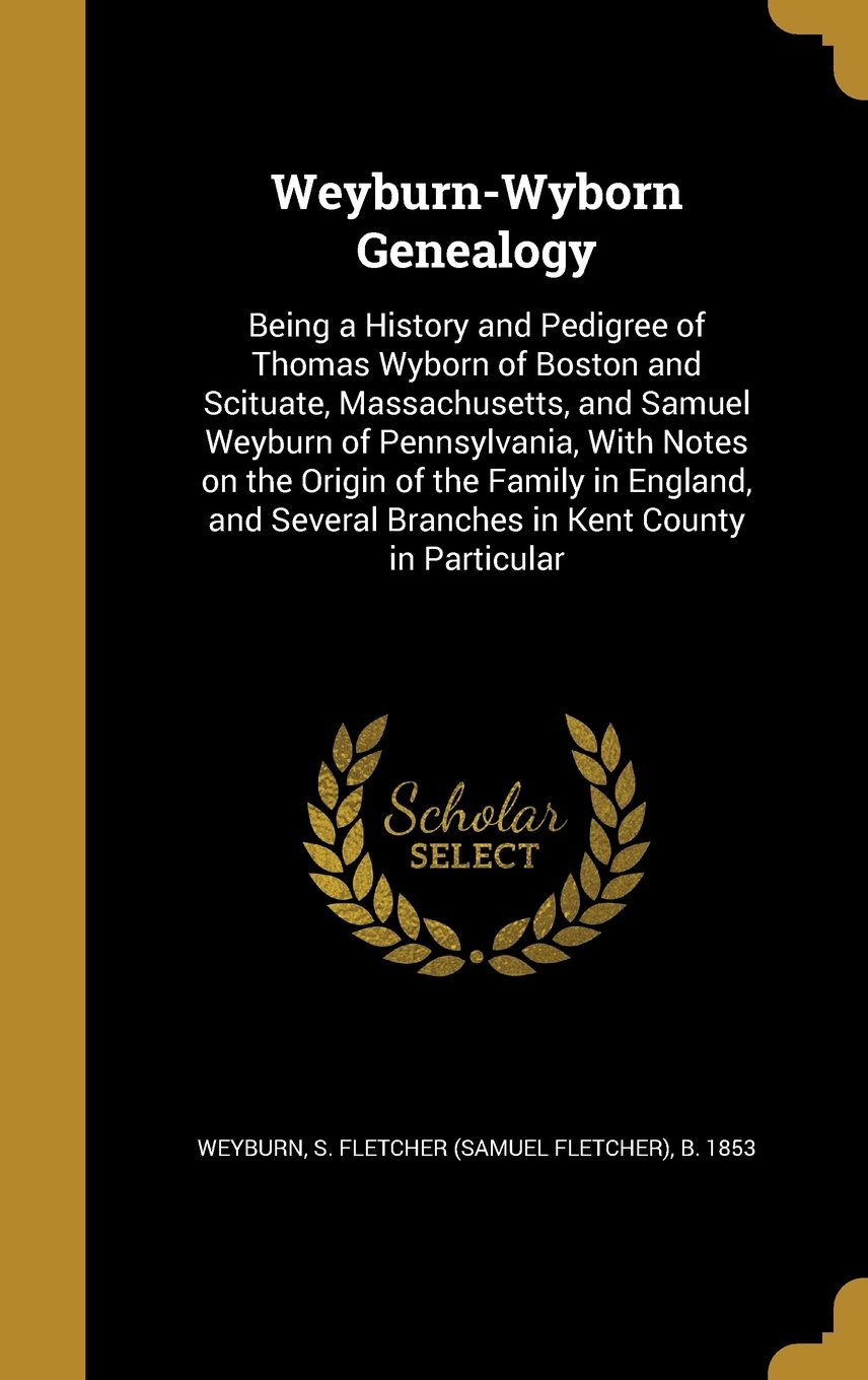 Weyburn-Wyborn Genealogy: Being a History and Pedigree of Thomas Wyborn of Boston and Scituate, Massachusetts, and Samuel Weyburn of Pennsylvania. Several Branches in Kent County in Particular ebook