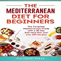 The Mediterranean Diet for Beginners: The Complete Mediterranean Diet with a 30 Day Meal Plan and Over 100 Recipes Audiobook by  Platinum Press Narrated by Heather Kae Smith