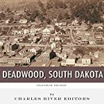 Legends of the West: Deadwood, South Dakota | Charles River Editors