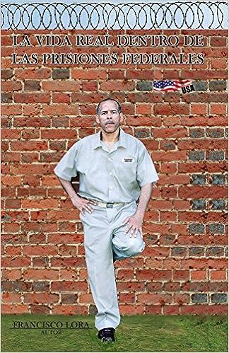 La vida real dentro de las prisiones federales (Spanish Edition): Francisco Lora: 9781425155216: Amazon.com: Books