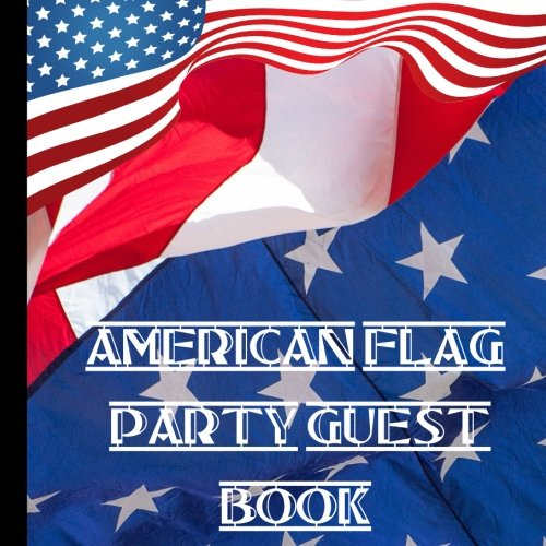 (American Flag Party Guest Book: Beautiful Red White and Blue American Flag Party Guest Book, Use For a Memory Keepsake to Treasure Forever (American ... Flag Party Supplies) (Volume 1))