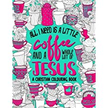 A Christian Colouring Book: All I Need Is A Little Coffee & A Whole Lot Of Jesus