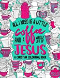 A Christian Colouring Book: All I Need Is A Little Coffee & A Whole Lot Of Jesus (Bible Verse & Scripture Coloring Book Devotionals)