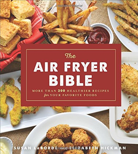 The Air Fryer Bible (Cookbook): More Than 200 Healthier Recipes for Your Favorite Foods by Susan LaBorde, Elizabeth Hickman