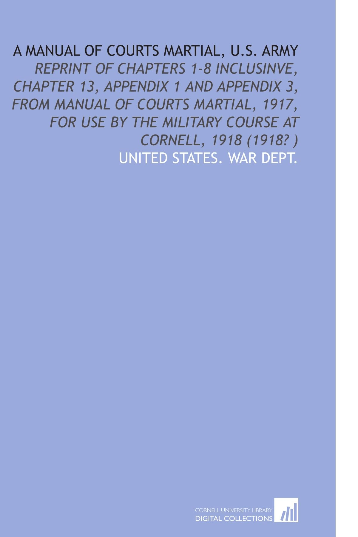 A Manual of Courts Martial, U.S. Army: Reprint of Chapters 1-8 Inclusinve,  Chapter 13, Appendix 1 and Appendix 3, From Manual of Courts Martial, 1917,  ...