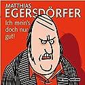 Ich mein's doch nur gut Hörspiel von Matthias Egersdörfer Gesprochen von: Matthias Egersdörfer