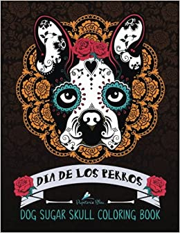 Dog Sugar Skull Coloring Book Dia De Los Perros A Unique Day Of The Dead Muertos Themed Antisitress Colouring Gift For