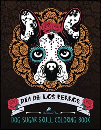 Amazon com dog sugar skull coloring book dia de los perros a unique day of the dead dia de los muertos sugar skull themed antisitress colouring gift