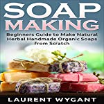 Soap Making: Beginners Guide to Make Natural Herbal Handmade Organic Soaps from Scratch | Laurent Wygant