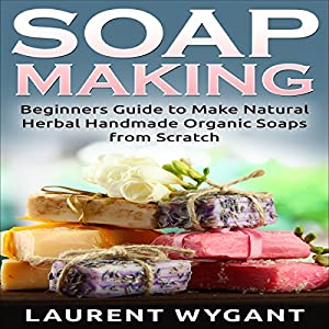 Soap Making: Beginners Guide to Make Natural Herbal Handmade Organic Soaps from Scratch Audiobook