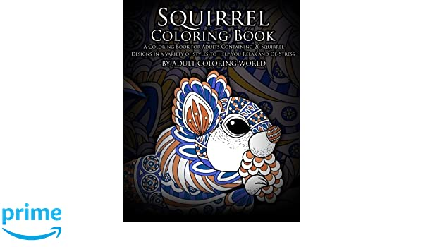 Squirrel Coloring Book A For Adults Containing 20 Designs In Variety Of Styles To Help You Relax And De Stress Adult