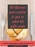 30 Recetas para reciclar lo que te sobró del pollo asado: Colección ahorra tiempo y dinero comiendo sano