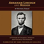 Abraham Lincoln and Mexico: A History of Courage, Intrigue, and Unlikely Friendships | Michael Hogan