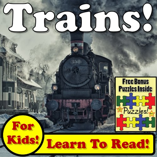 - Trains! Learn About Trains While Learning To Read - Train Photos And Train Facts Make It Easy In This Children's Book! (Over 45+ Photos of Trains)