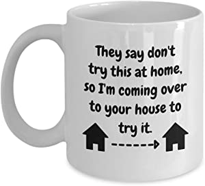 They say don't try this at home, so I'm coming over to your house to try it, Funny Home Riddles Coffee Mug Gift Ideas 10/19 J