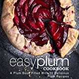 Easy Plum Cookbook: A Plum Book Filled With 50 Delicious Plum Recipes