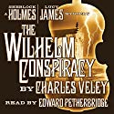 The Wilhelm Conspiracy: A Sherlock Holmes and Lucy James Mystery Audiobook by Charles Veley Narrated by Edward Petherbridge