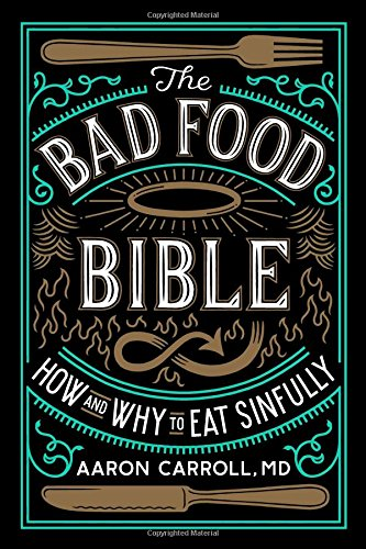 The Bad Food Bible: How and Why to Eat Sinfully by Aaron Carroll
