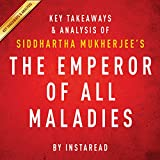 The Emperor of All Maladies by Siddhartha Mukherjee - Key Takeaways & Analysis: A Biography of Cancer