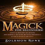 Magick for Beginners!: Spells & Rituals to Attain Abundance, Wealth, Health, Happiness & Your Deepest Desires! | Solemon Rune