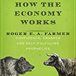 How the Economy Works: Confidence, Crashes and Self-Fulfilling Prophecies | Roger E. A. Farmer